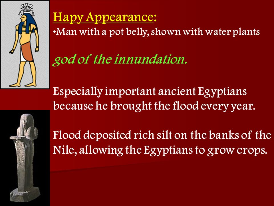 Hapy Appearance: Man with a pot belly, shown with water plants god of the innundation. Especially important ancient Egyptians because he brought the f