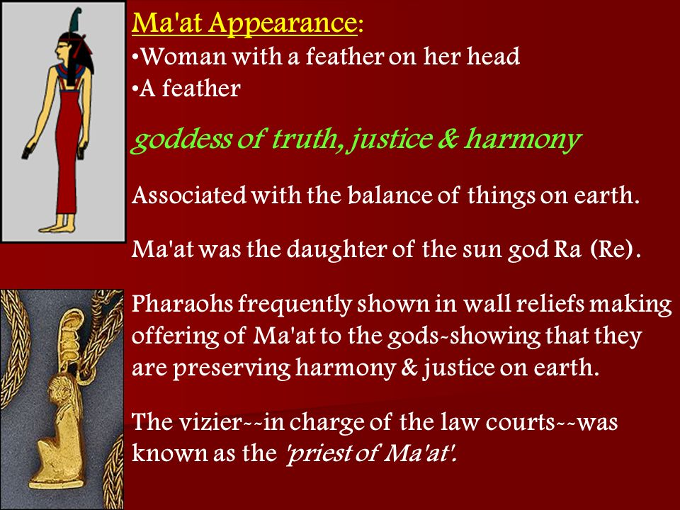 Ma'at Appearance : Woman with a feather on her head A feather goddess of truth, justice & harmony Associated with the balance of things on earth. Ma'a