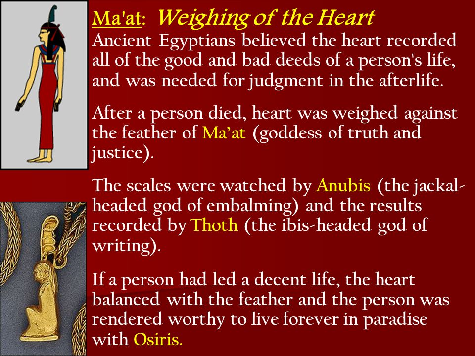 Ma'at : Weighing of the Heart Ancient Egyptians believed the heart recorded all of the good and bad deeds of a person's life, and was needed for judgm