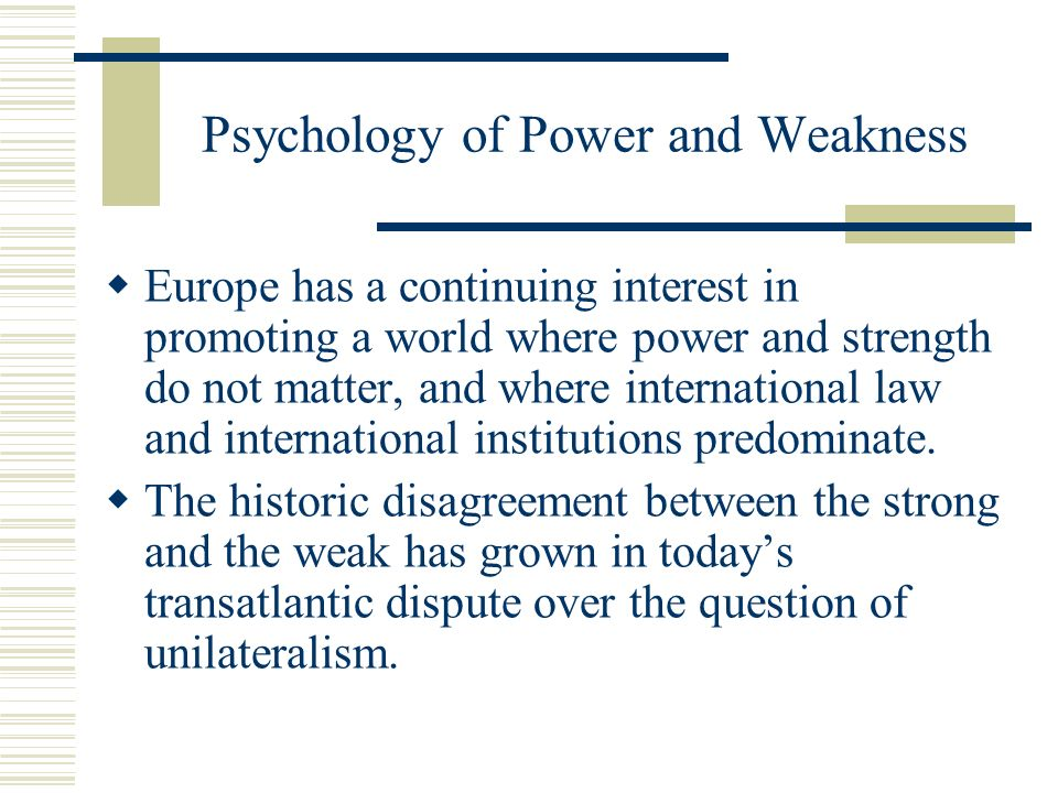 Psychology of Power and Weakness Europe has a continuing interest in promoting a world where power and strength do not matter, and where international law and international institutions predominate.