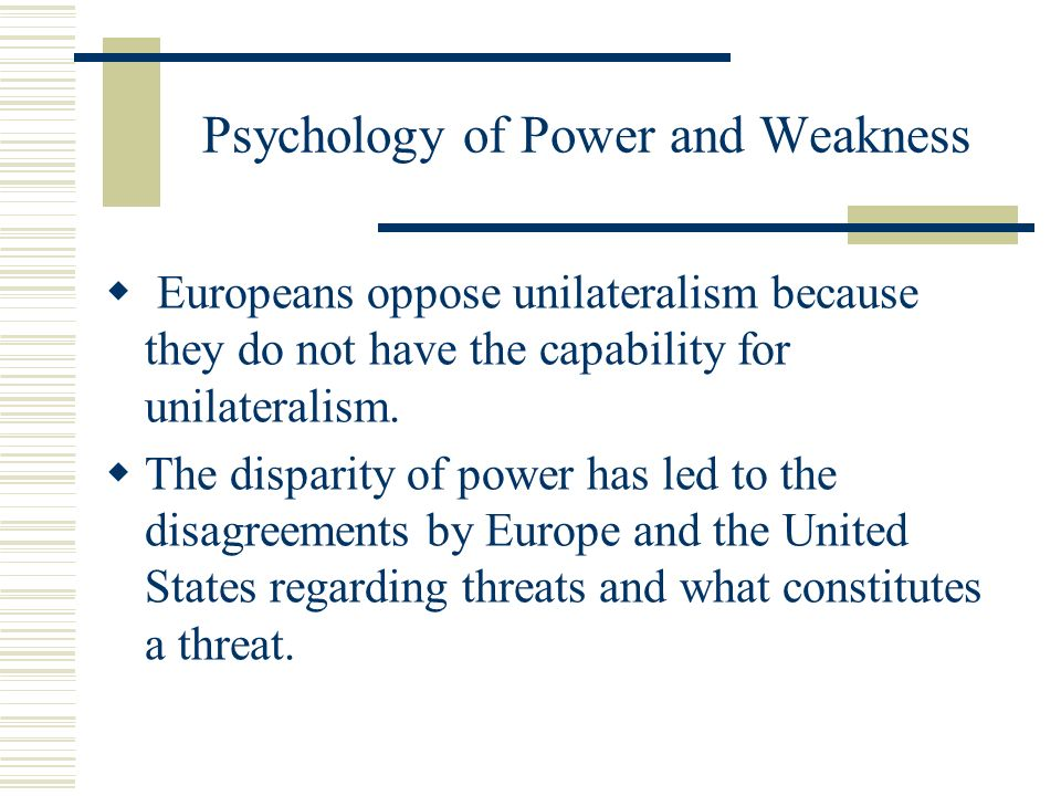 Psychology of Power and Weakness Europeans oppose unilateralism because they do not have the capability for unilateralism.