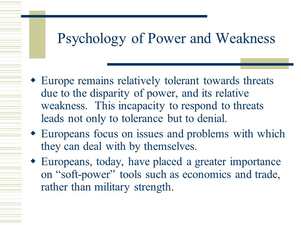 Psychology of Power and Weakness Europe remains relatively tolerant towards threats due to the disparity of power, and its relative weakness.