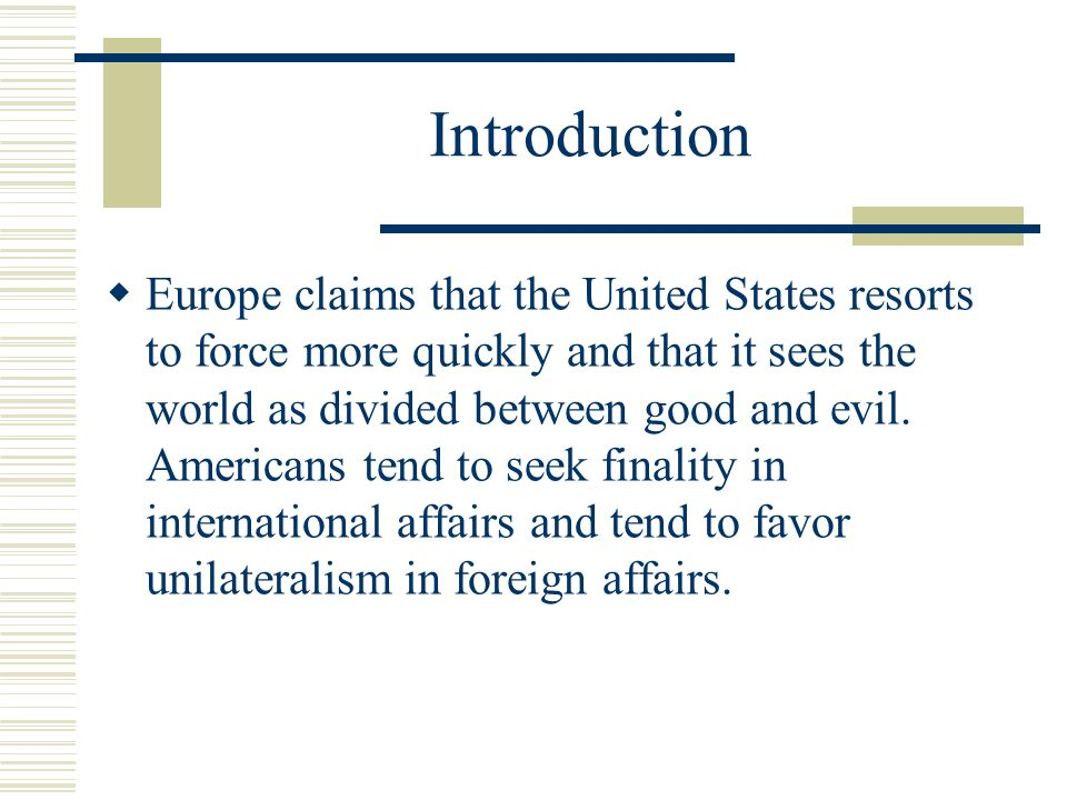Introduction Europe claims that the United States resorts to force more quickly and that it sees the world as divided between good and evil.