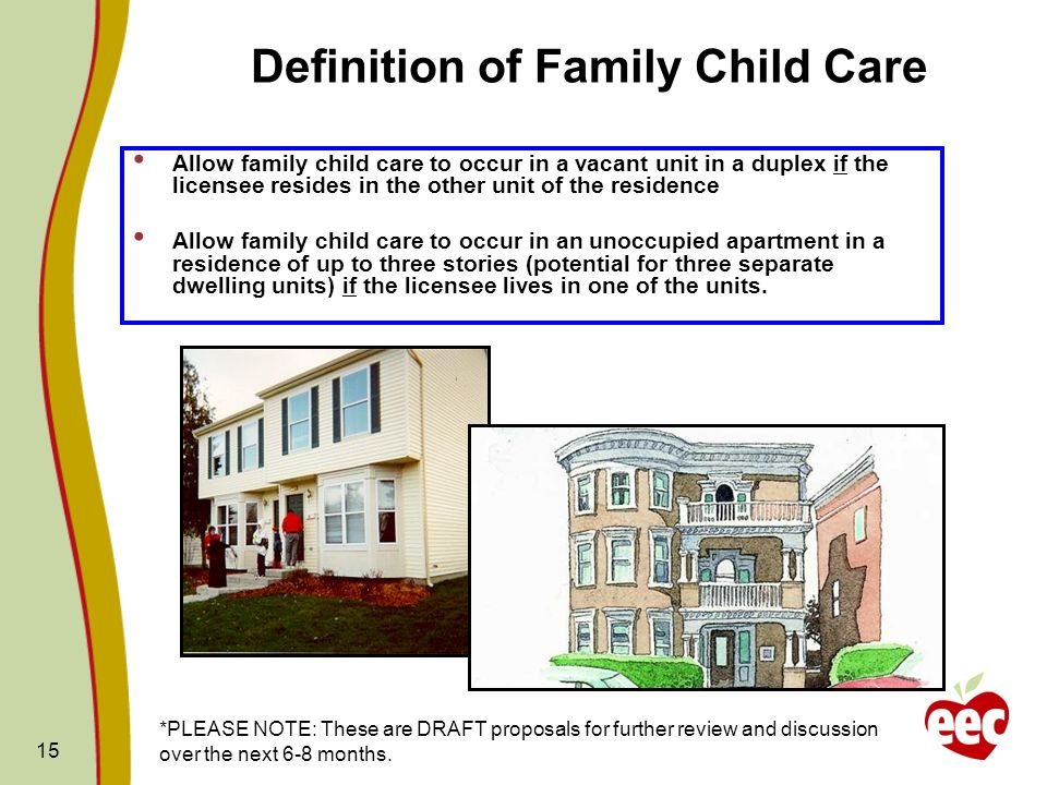 15 Definition of Family Child Care Allow family child care to occur in a vacant unit in a duplex if the licensee resides in the other unit of the resi