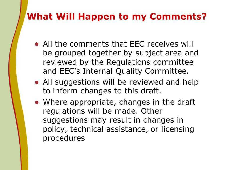 What Will Happen to my Comments? All the comments that EEC receives will be grouped together by subject area and reviewed by the Regulations committee