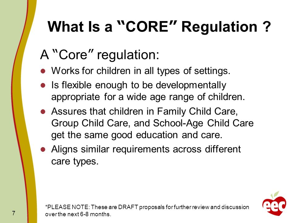7 What Is a CORE Regulation ? A Core regulation: Works for children in all types of settings. Is flexible enough to be developmentally appropriate for