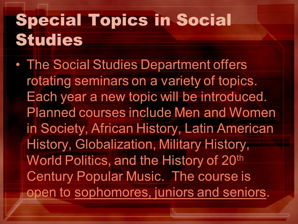 Special Topics in Social Studies The Social Studies Department offers rotating seminars on a variety of topics.