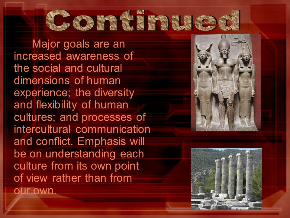 Major goals are an increased awareness of the social and cultural dimensions of human experience; the diversity and flexibility of human cultures; and processes of intercultural communication and conflict.