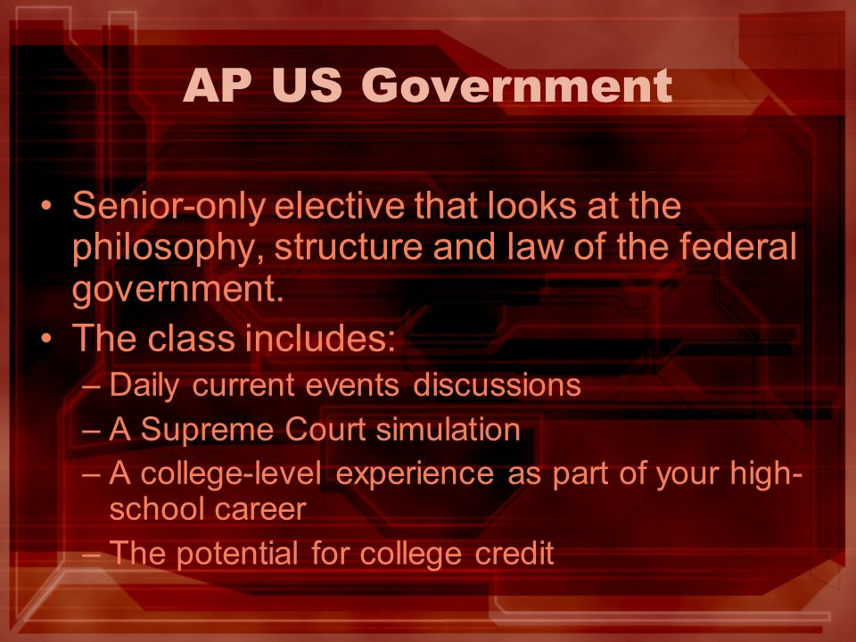 AP US Government Senior-only elective that looks at the philosophy, structure and law of the federal government.