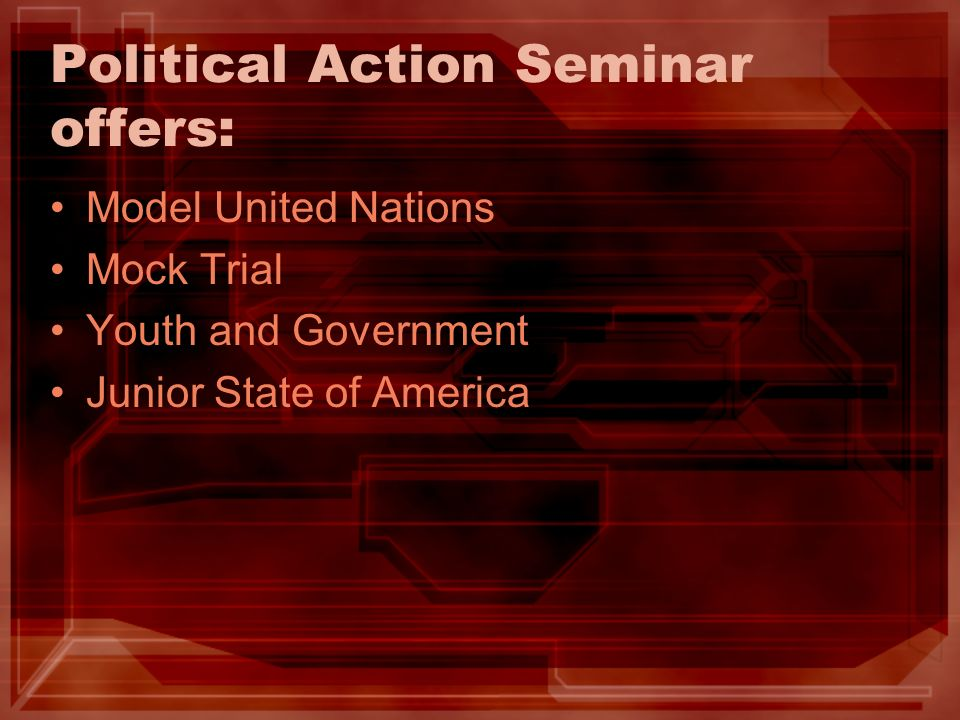 Political Action Seminar offers: Model United Nations Mock Trial Youth and Government Junior State of America