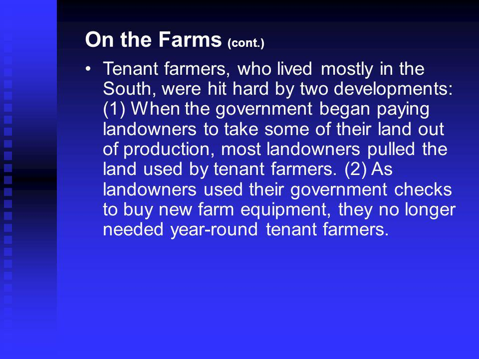 Tenant farmers, who lived mostly in the South, were hit hard by two developments: (1) When the government began paying landowners to take some of their land out of production, most landowners pulled the land used by tenant farmers.