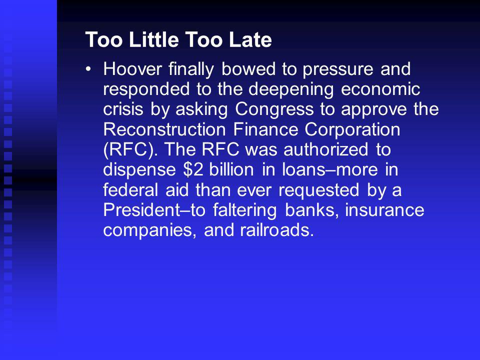 Too Little Too Late Hoover finally bowed to pressure and responded to the deepening economic crisis by asking Congress to approve the Reconstruction Finance Corporation (RFC).