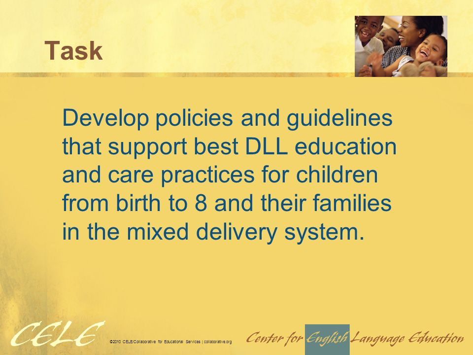©2010 CELE/Collaborative for Educational Services | collaborative.org Task Develop policies and guidelines that support best DLL education and care practices for children from birth to 8 and their families in the mixed delivery system.