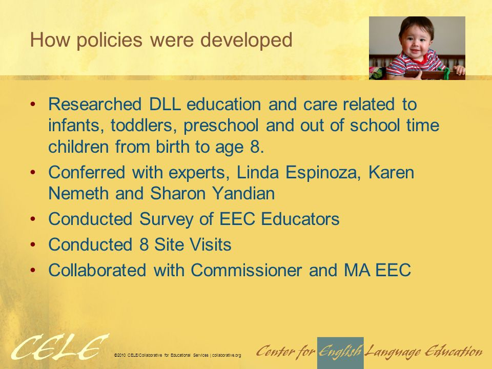 ©2010 CELE/Collaborative for Educational Services | collaborative.org How policies were developed Researched DLL education and care related to infants, toddlers, preschool and out of school time children from birth to age 8.