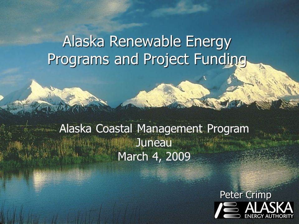 Alaska Renewable Energy Programs and Project Funding Alaska Coastal Management Program Juneau March 4, 2009 Peter Crimp