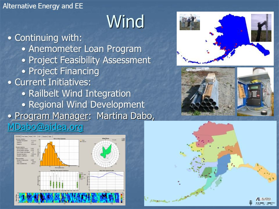 Wind Alternative Energy and EE Continuing with: Continuing with: Anemometer Loan Program Anemometer Loan Program Project Feasibility Assessment Project Feasibility Assessment Project Financing Project Financing Current Initiatives: Current Initiatives: Railbelt Wind Integration Railbelt Wind Integration Regional Wind Development Regional Wind Development Program Manager: Martina Dabo, MDabo@aidea.org Program Manager: Martina Dabo, MDabo@aidea.org MDabo@aidea.org