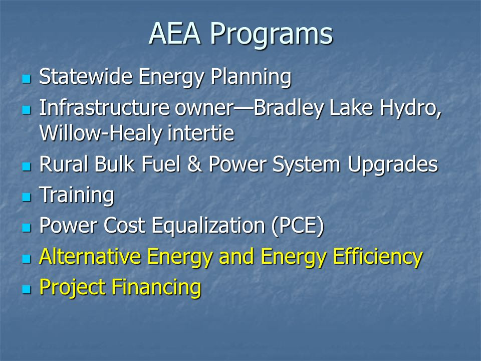 AEA Programs Statewide Energy Planning Statewide Energy Planning Infrastructure ownerBradley Lake Hydro, Willow-Healy intertie Infrastructure ownerBradley Lake Hydro, Willow-Healy intertie Rural Bulk Fuel & Power System Upgrades Rural Bulk Fuel & Power System Upgrades Training Training Power Cost Equalization (PCE) Power Cost Equalization (PCE) Alternative Energy and Energy Efficiency Alternative Energy and Energy Efficiency Project Financing Project Financing