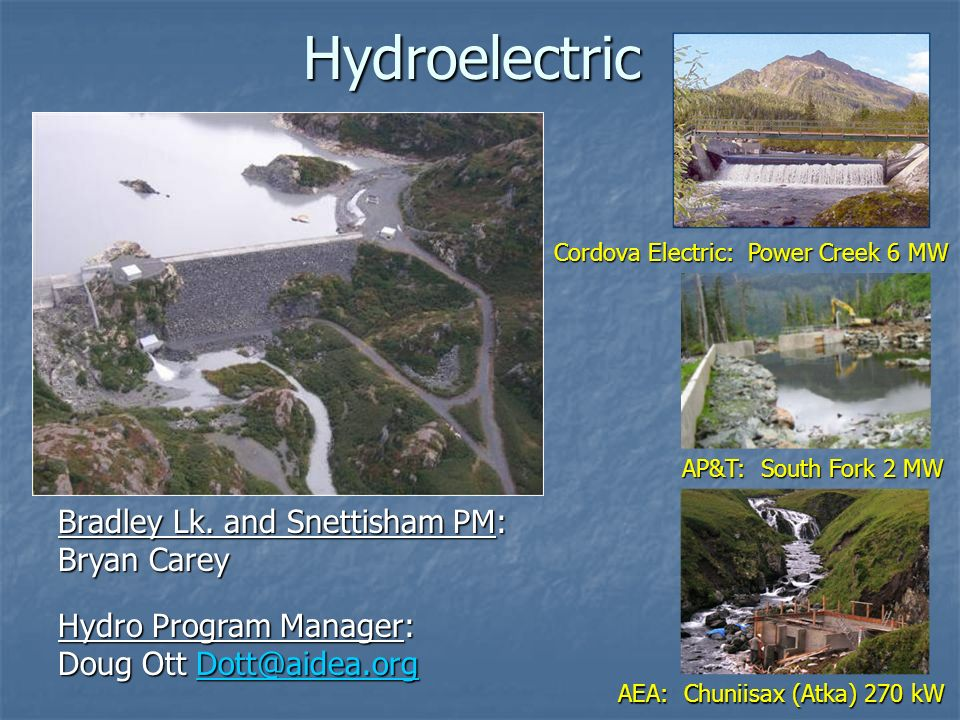 Hydroelectric Cordova Electric: Power Creek 6 MW AEA: Chuniisax (Atka) 270 kW AP&T: South Fork 2 MW Hydro Program Manager: Doug Ott Dott@aidea.org Dott@aidea.org Bradley Lk.