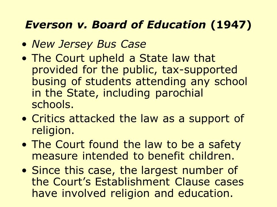 Everson v. Board of Education (1947) New Jersey Bus Case The Court upheld a State law that provided for the public, tax-supported busing of students a