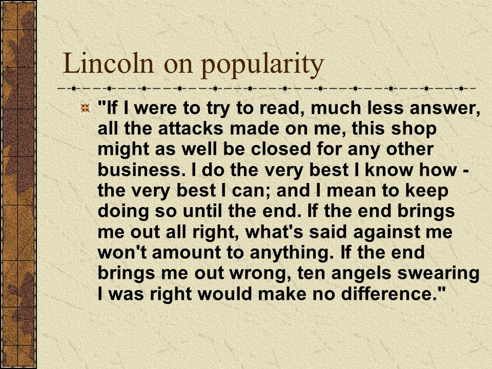 Lincoln on popularity If I were to try to read, much less answer, all the attacks made on me, this shop might as well be closed for any other business.