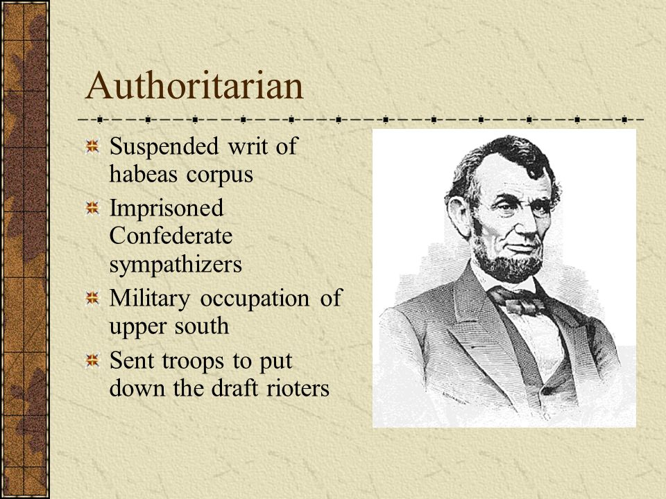 Authoritarian Suspended writ of habeas corpus Imprisoned Confederate sympathizers Military occupation of upper south Sent troops to put down the draft rioters