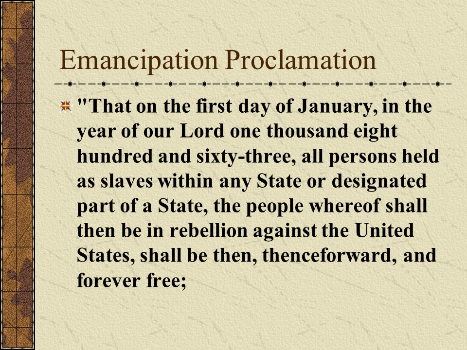 Emancipation Proclamation That on the first day of January, in the year of our Lord one thousand eight hundred and sixty-three, all persons held as slaves within any State or designated part of a State, the people whereof shall then be in rebellion against the United States, shall be then, thenceforward, and forever free;