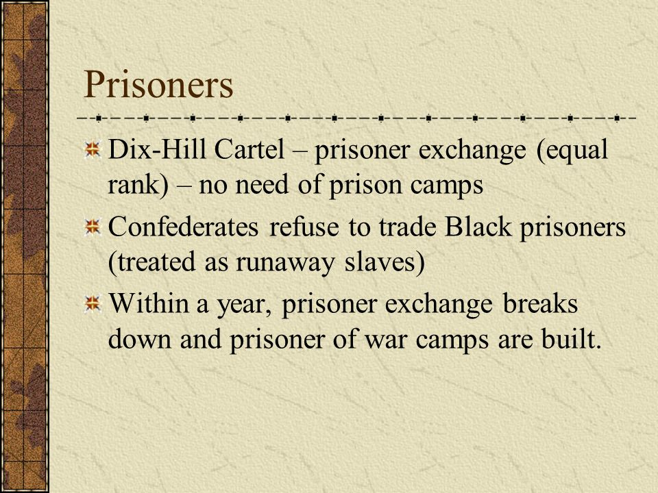 Prisoners Dix-Hill Cartel – prisoner exchange (equal rank) – no need of prison camps Confederates refuse to trade Black prisoners (treated as runaway slaves) Within a year, prisoner exchange breaks down and prisoner of war camps are built.