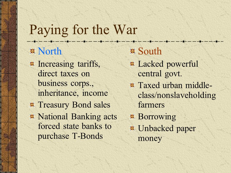 Paying for the War North Increasing tariffs, direct taxes on business corps., inheritance, income Treasury Bond sales National Banking acts forced state banks to purchase T-Bonds South Lacked powerful central govt.