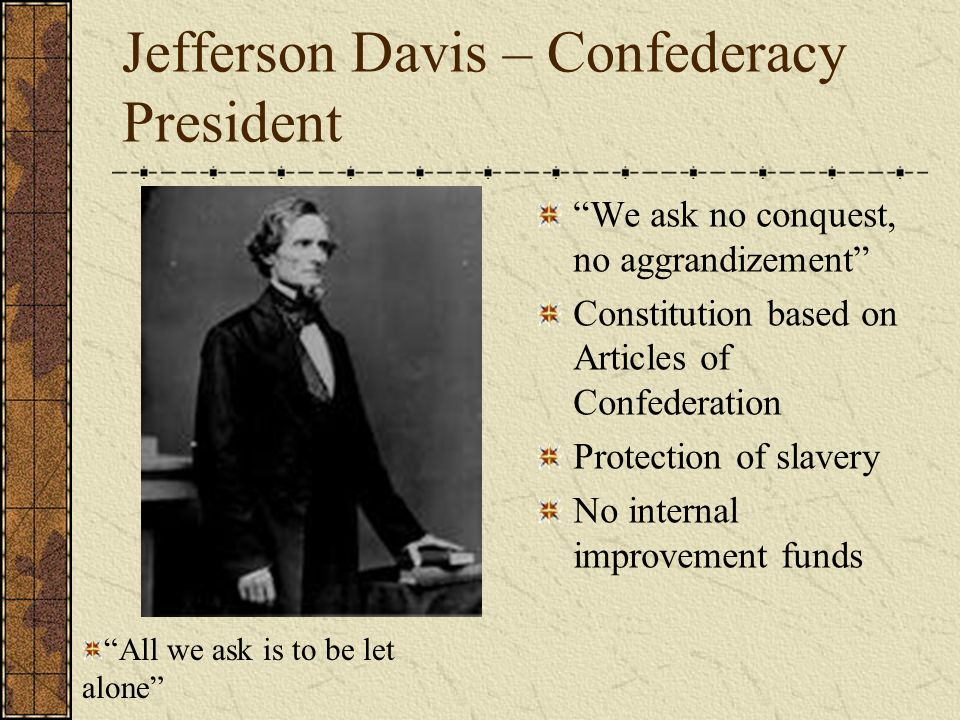 Jefferson Davis – Confederacy President We ask no conquest, no aggrandizement Constitution based on Articles of Confederation Protection of slavery No internal improvement funds All we ask is to be let alone