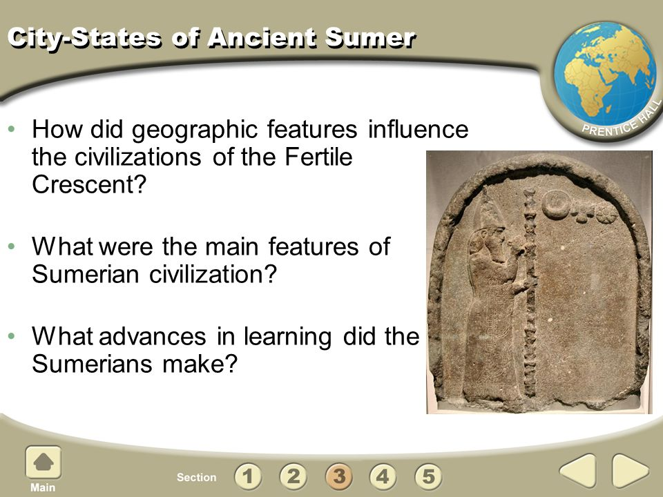 City-States of Ancient Sumer How did geographic features influence the civilizations of the Fertile Crescent? What were the main features of Sumerian