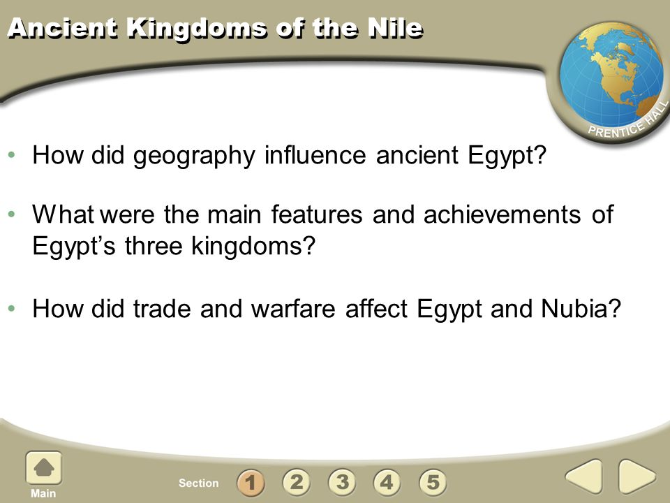 Ancient Kingdoms of the Nile How did geography influence ancient Egypt? What were the main features and achievements of Egypts three kingdoms? How did
