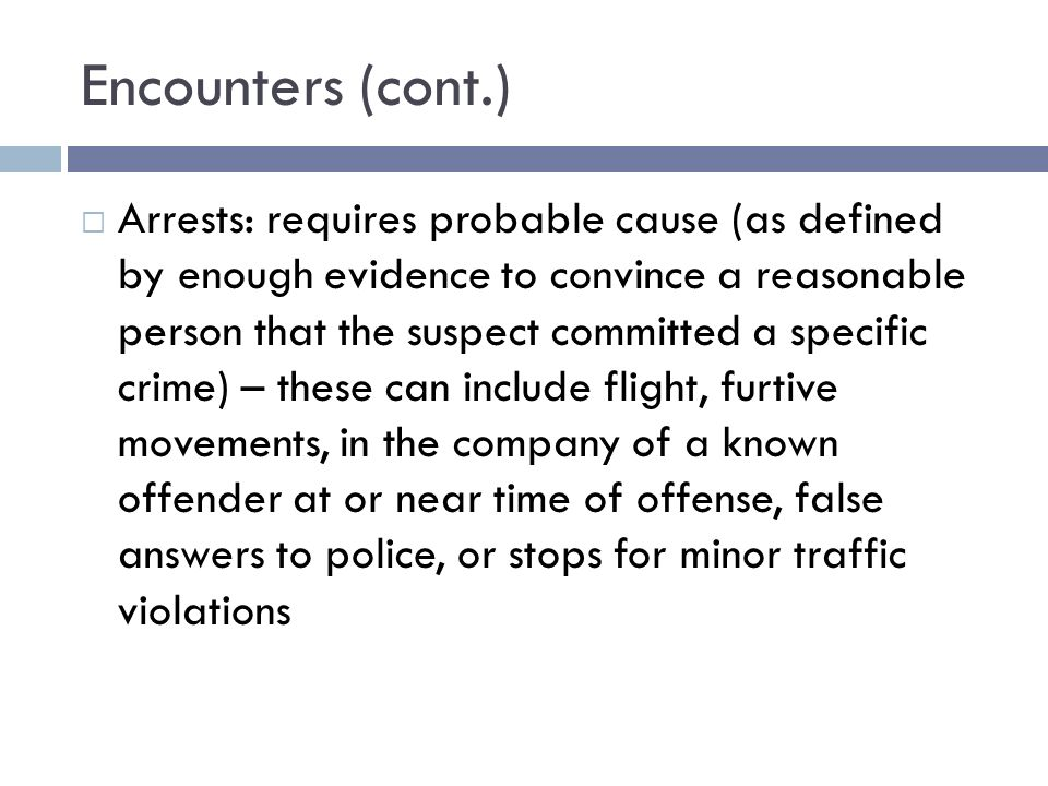 Encounters (cont.) Arrests: requires probable cause (as defined by enough evidence to convince a reasonable person that the suspect committed a specific crime) – these can include flight, furtive movements, in the company of a known offender at or near time of offense, false answers to police, or stops for minor traffic violations