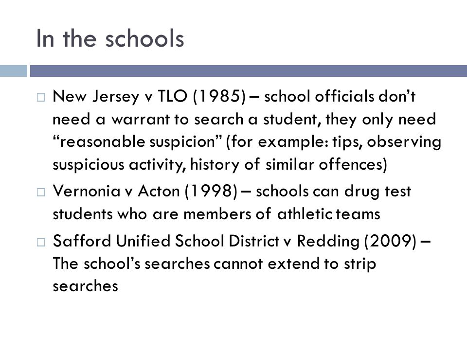 In the schools New Jersey v TLO (1985) – school officials dont need a warrant to search a student, they only need reasonable suspicion (for example: tips, observing suspicious activity, history of similar offences) Vernonia v Acton (1998) – schools can drug test students who are members of athletic teams Safford Unified School District v Redding (2009) – The schools searches cannot extend to strip searches