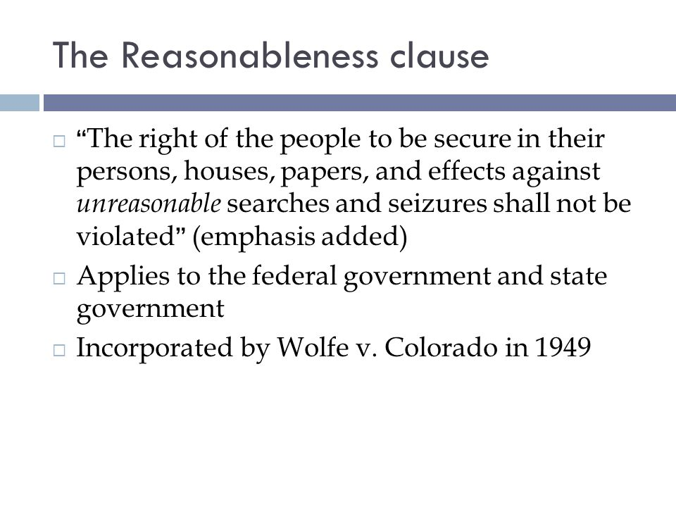 The Reasonableness clause The right of the people to be secure in their persons, houses, papers, and effects against unreasonable searches and seizures shall not be violated (emphasis added) Applies to the federal government and state government Incorporated by Wolfe v.