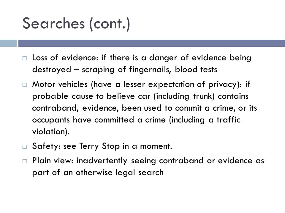 Searches (cont.) Loss of evidence: if there is a danger of evidence being destroyed – scraping of fingernails, blood tests Motor vehicles (have a lesser expectation of privacy): if probable cause to believe car (including trunk) contains contraband, evidence, been used to commit a crime, or its occupants have committed a crime (including a traffic violation).