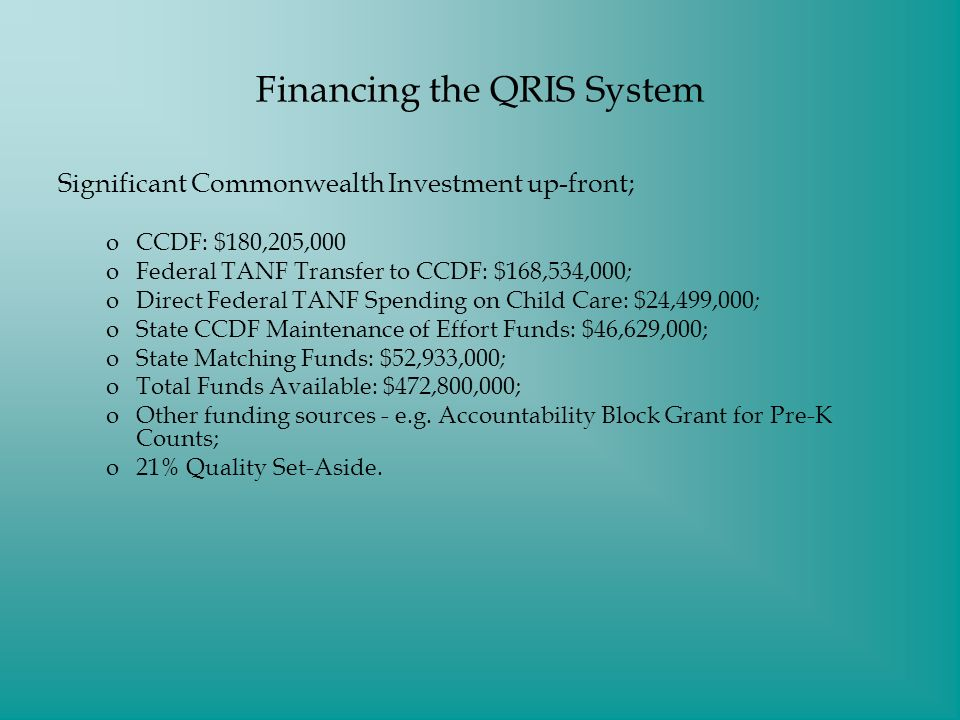 Financing the QRIS System Significant Commonwealth Investment up-front; oCCDF: $180,205,000 oFederal TANF Transfer to CCDF: $168,534,000 ; oDirect Federal TANF Spending on Child Care: $24,499,000 ; oState CCDF Maintenance of Effort Funds: $46,629,000; oState Matching Funds: $52,933,000 ; oTotal Funds Available: $472,800,000; oOther funding sources - e.g.