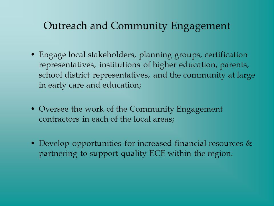 Outreach and Community Engagement Engage local stakeholders, planning groups, certification representatives, institutions of higher education, parents, school district representatives, and the community at large in early care and education; Oversee the work of the Community Engagement contractors in each of the local areas; Develop opportunities for increased financial resources & partnering to support quality ECE within the region.