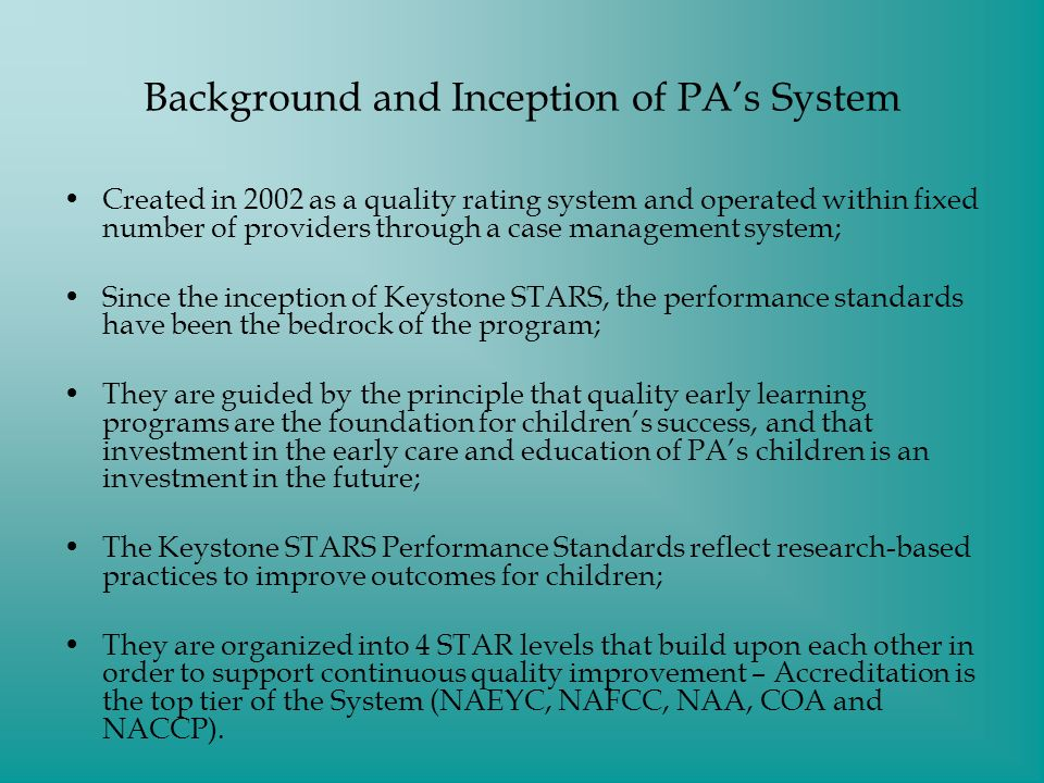 Background and Inception of PAs System Created in 2002 as a quality rating system and operated within fixed number of providers through a case management system; Since the inception of Keystone STARS, the performance standards have been the bedrock of the program; They are guided by the principle that quality early learning programs are the foundation for childrens success, and that investment in the early care and education of PAs children is an investment in the future; The Keystone STARS Performance Standards reflect research-based practices to improve outcomes for children; They are organized into 4 STAR levels that build upon each other in order to support continuous quality improvement – Accreditation is the top tier of the System (NAEYC, NAFCC, NAA, COA and NACCP).