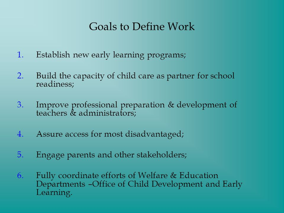 Goals to Define Work 1.Establish new early learning programs; 2.Build the capacity of child care as partner for school readiness; 3.Improve professional preparation & development of teachers & administrators; 4.Assure access for most disadvantaged; 5.Engage parents and other stakeholders; 6.Fully coordinate efforts of Welfare & Education Departments –Office of Child Development and Early Learning.