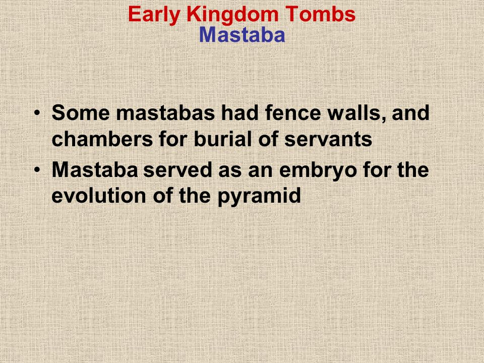 Early Kingdom Tombs Mastaba Some mastabas had fence walls, and chambers for burial of servants Mastaba served as an embryo for the evolution of the py