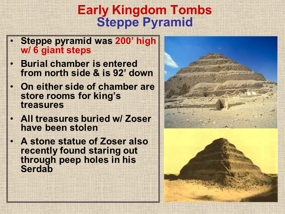 Early Kingdom Tombs Steppe Pyramid Steppe pyramid was 200 high w/ 6 giant steps Burial chamber is entered from north side & is 92 down On either side