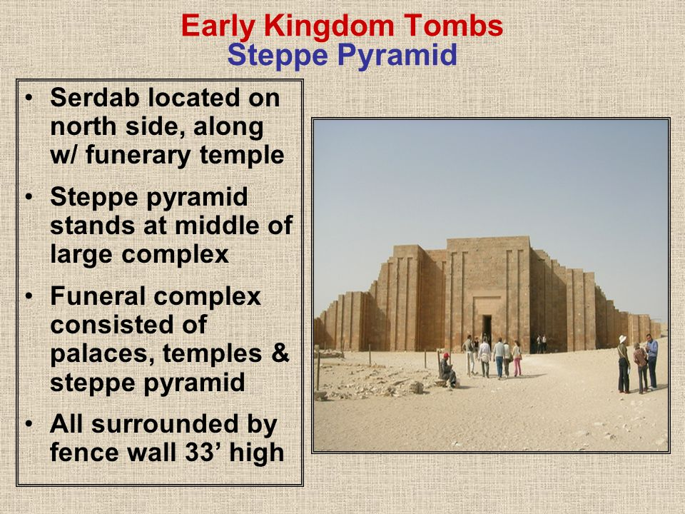 Early Kingdom Tombs Steppe Pyramid Serdab located on north side, along w/ funerary temple Steppe pyramid stands at middle of large complex Funeral com