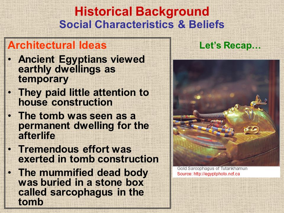 Architectural Ideas Ancient Egyptians viewed earthly dwellings as temporary They paid little attention to house construction The tomb was seen as a pe