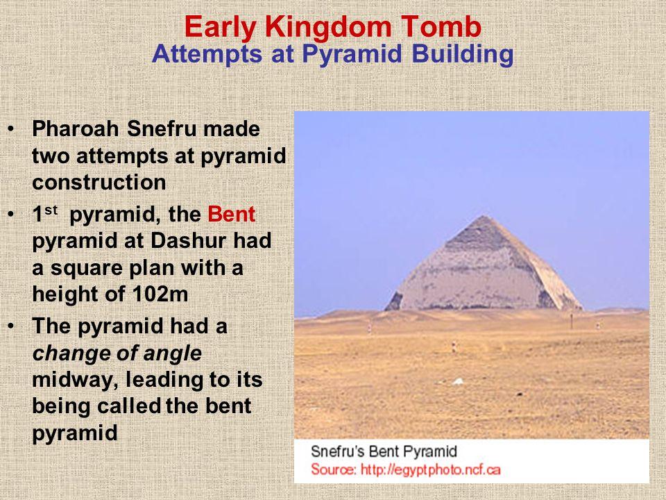 Early Kingdom Tomb Attempts at Pyramid Building Pharoah Snefru made two attempts at pyramid construction 1 st pyramid, the Bent pyramid at Dashur had