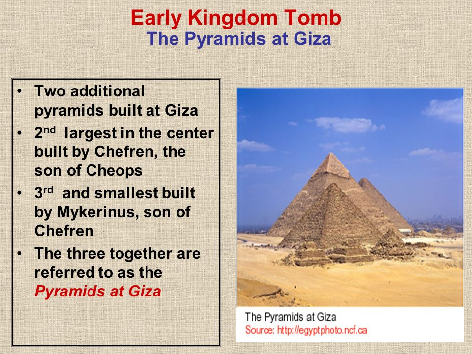 Early Kingdom Tomb The Pyramids at Giza Two additional pyramids built at Giza 2 nd largest in the center built by Chefren, the son of Cheops 3 rd and