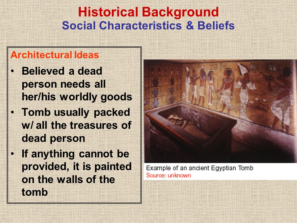 Historical Background Social Characteristics & Beliefs Architectural Ideas Tombs also have charms to protect dead person & her/his property Dead buried in cities of the dead, called Necropolis located in desert