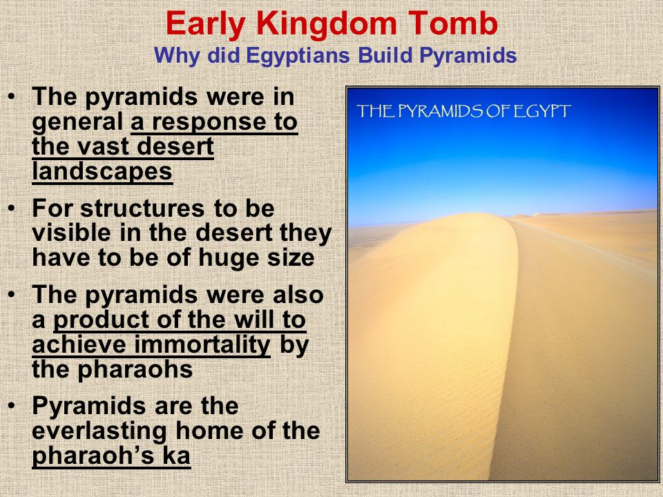 Early Kingdom Tomb Why did Egyptians Build Pyramids The pyramids were in general a response to the vast desert landscapes For structures to be visible