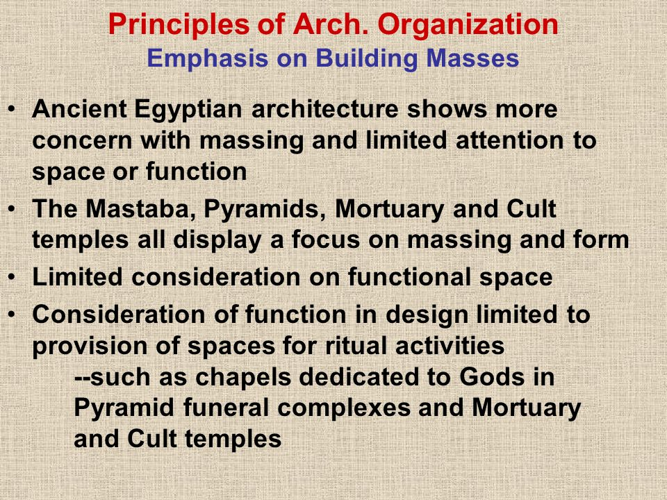 Principles of Arch. Organization Emphasis on Building Masses Ancient Egyptian architecture shows more concern with massing and limited attention to sp