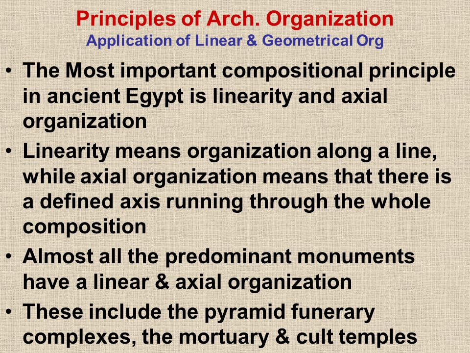 Principles of Arch. Organization Application of Linear & Geometrical Org The Most important compositional principle in ancient Egypt is linearity and