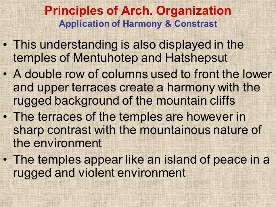 Principles of Arch. Organization Application of Harmony & Constrast This understanding is also displayed in the temples of Mentuhotep and Hatshepsut A